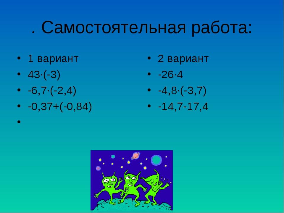 . Самостоятельная работа: 1 вариант 43∙(-3) -6,7∙(-2,4) -0,37+(-0,84) 2 вариа...