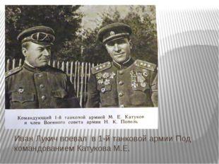 Иван Лукич воевал в 1-й танковой армии Под командованием Катукова М.Е.