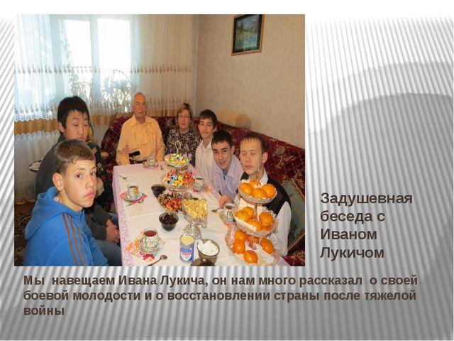 Мы навещаем Ивана Лукича, он нам много рассказал о своей боевой молодости и о...