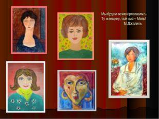 Мы будем вечно прославлять Ту женщину, чьё имя – Мать! М.Джалиль
