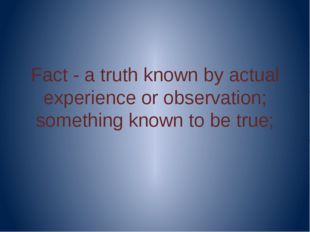 Fact - a truth known by actual experience or observation; something known to