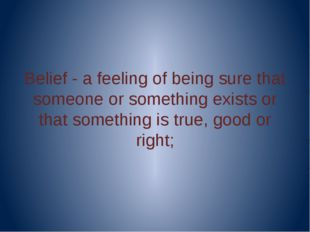 Belief - a feeling of being sure that someone or something exists or that so