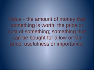 Value - the amount of money that something is worth; the price or cost of so