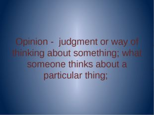 Opinion - judgment or way of thinking about something; what someone thinks a