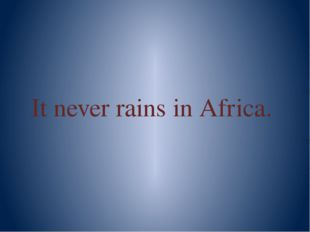 It never rains in Africa.
