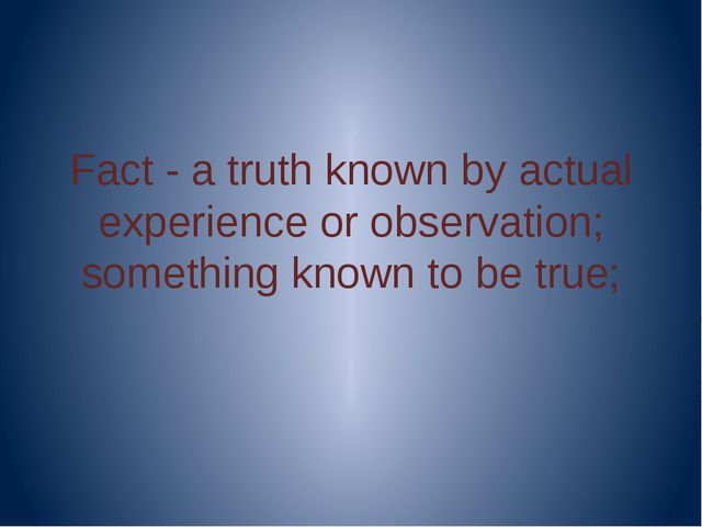 Fact - a truth known by actual experience or observation; something known to...