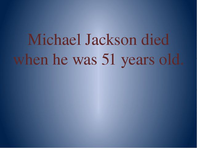 Michael Jackson died when he was 51 years old.