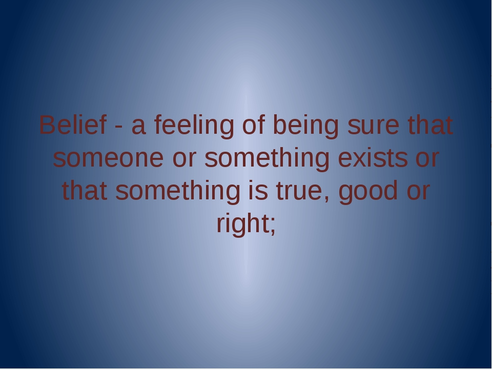 Belief - a feeling of being sure that someone or something exists or that so...