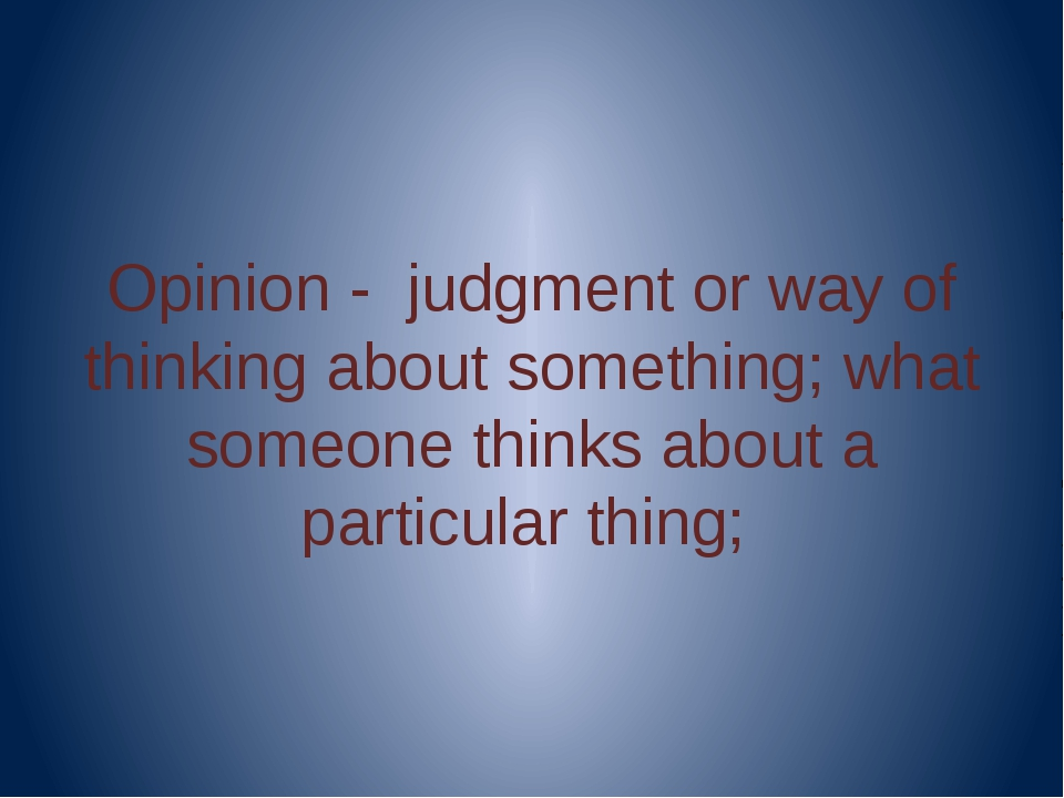 Opinion - judgment or way of thinking about something; what someone thinks a...