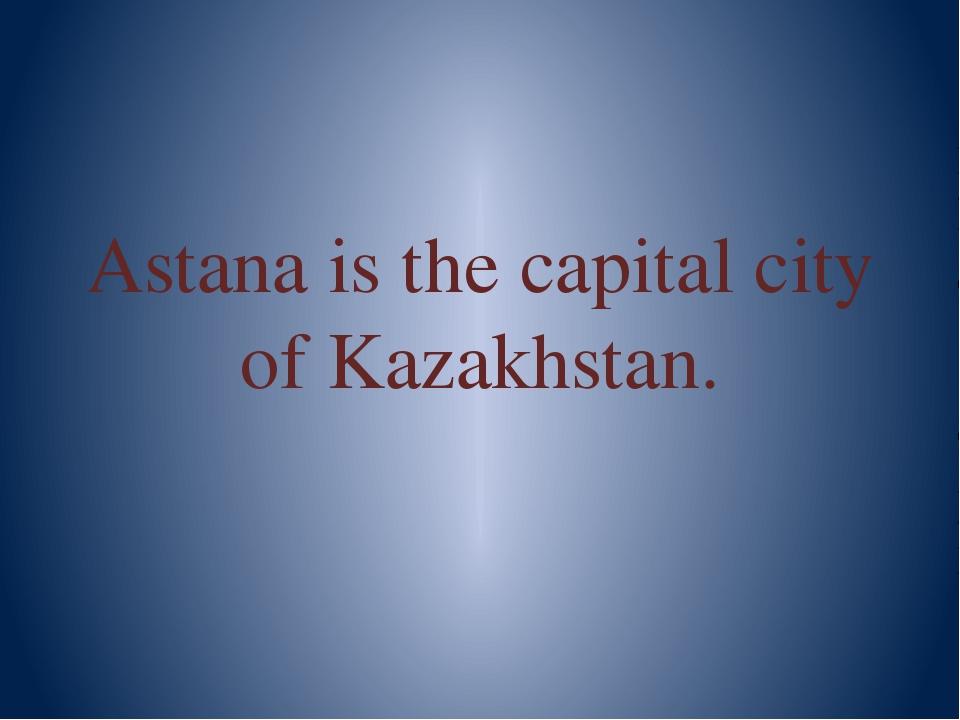 Astana is the capital city of Kazakhstan.