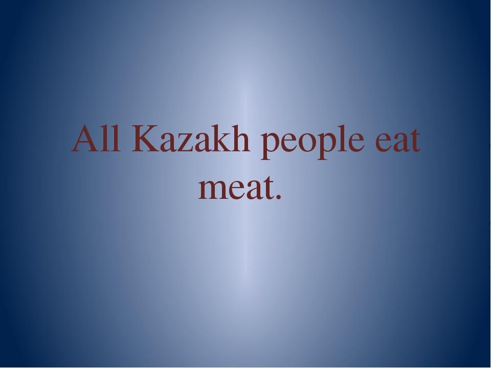 All Kazakh people eat meat.