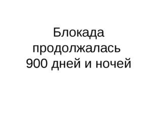 Блокада продолжалась 900 дней и ночей