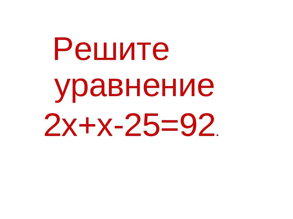 Решите уравнение 2х+х-25=92.
