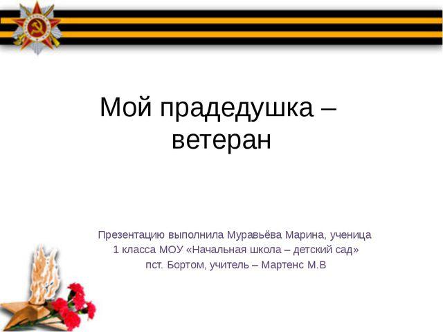Мой прадедушка – ветеран Презентацию выполнила Муравьёва Марина, ученица 1 кл...