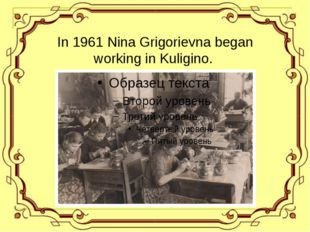 In 1961 Nina Grigorievna began working in Kuligino.