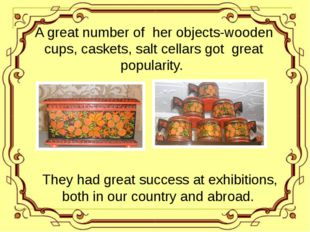 A great number of her objects-wooden cups, caskets, salt cellars got great p