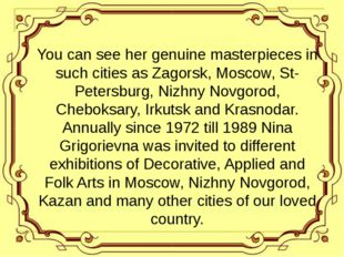 You can see her genuine masterpieces in such cities as Zagorsk, Moscow, St-P