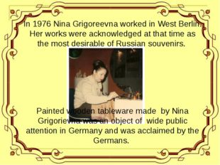 In 1976 Nina Grigoreevna worked in West Berlin. Her works were acknowledged a