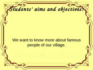 Students' aims and objectives: We want to know more about famous people of ou