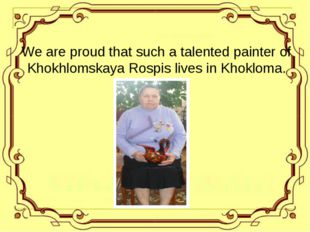 We are proud that such a talented painter of Khokhlomskaya Rospis lives in Kh