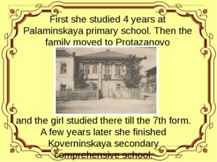 First she studied 4 years at Palaminskaya primary school. Then the family mo