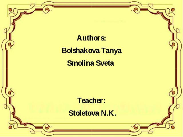 Authors: Bolshakova Tanya Smolina Sveta Teacher: Stoletova N.K.