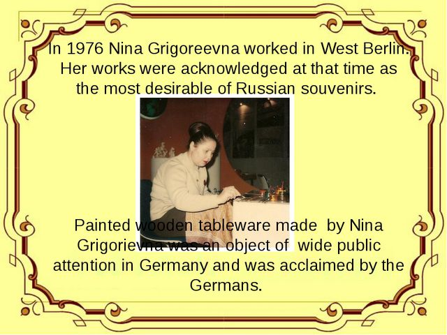 In 1976 Nina Grigoreevna worked in West Berlin. Her works were acknowledged a...