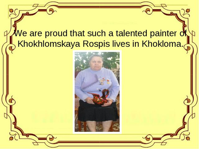 We are proud that such a talented painter of Khokhlomskaya Rospis lives in Kh...