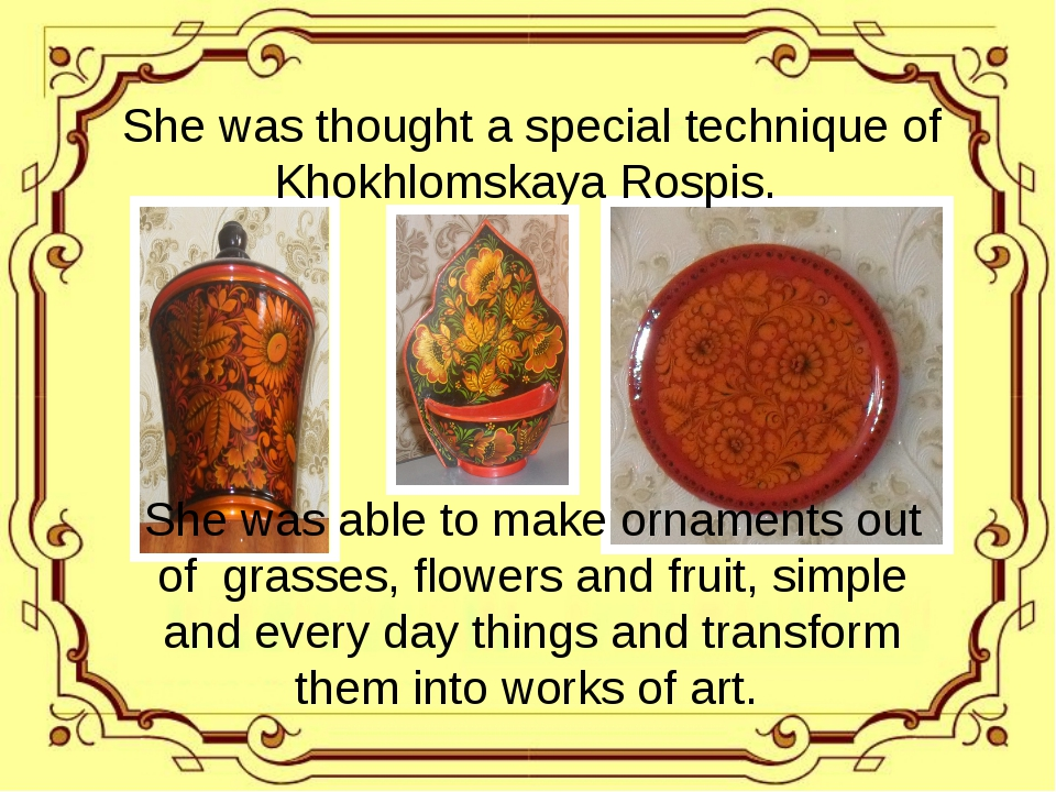 She was thought a special technique of Khokhlomskaya Rospis. She was able to...