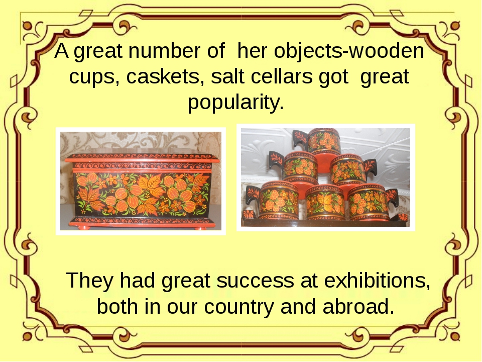 A great number of her objects-wooden cups, caskets, salt cellars got great p...