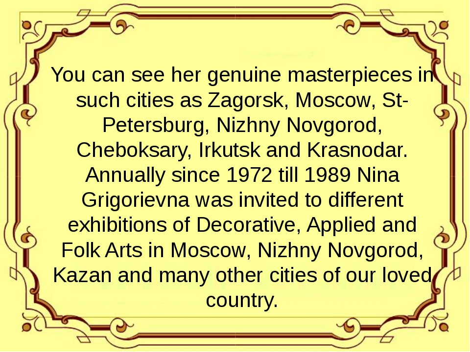 You can see her genuine masterpieces in such cities as Zagorsk, Moscow, St-P...