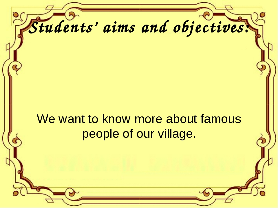 Students' aims and objectives: We want to know more about famous people of ou...