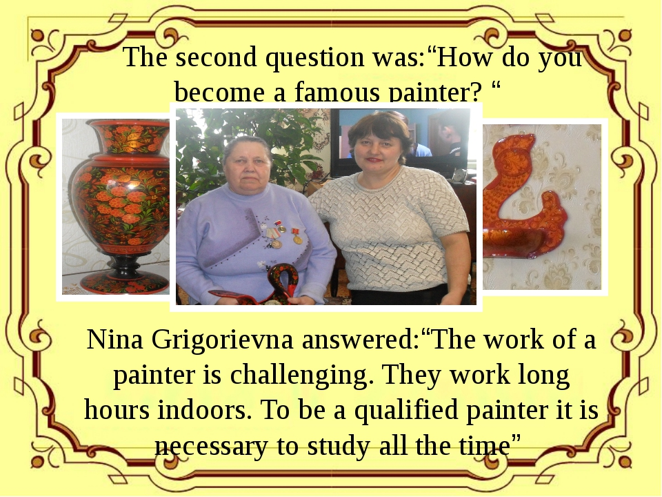 "The second question was:""How do you become a famous painter? "" Nina Grigorie..."