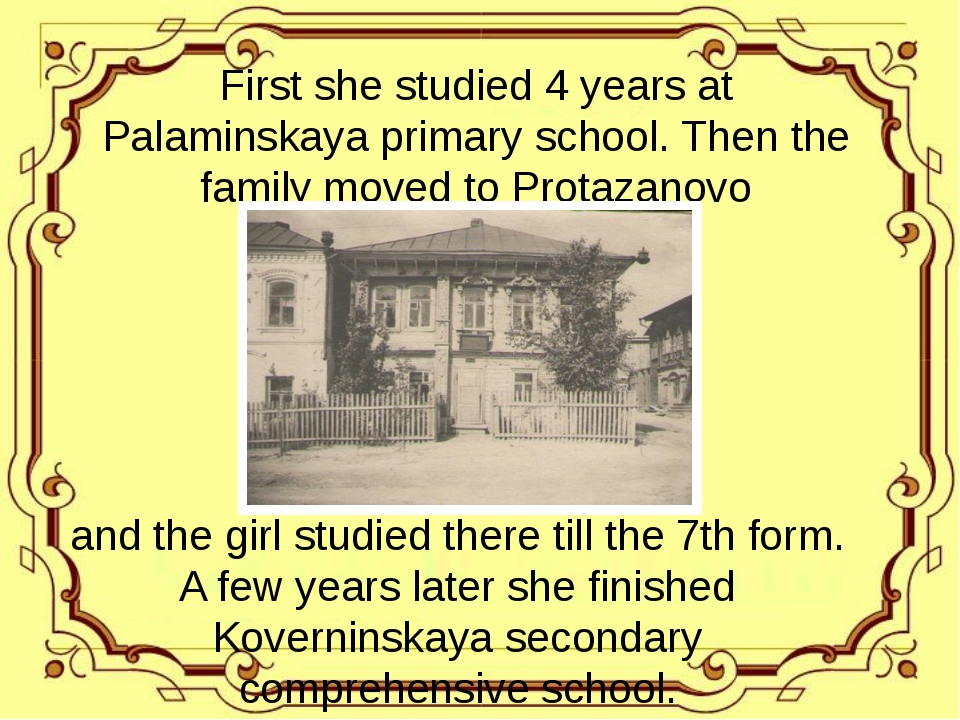 First she studied 4 years at Palaminskaya primary school. Then the family mo...