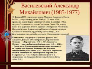 Василевский Александр Михайлович (1985-1977) 16 февраля1943 г. присвоено зва