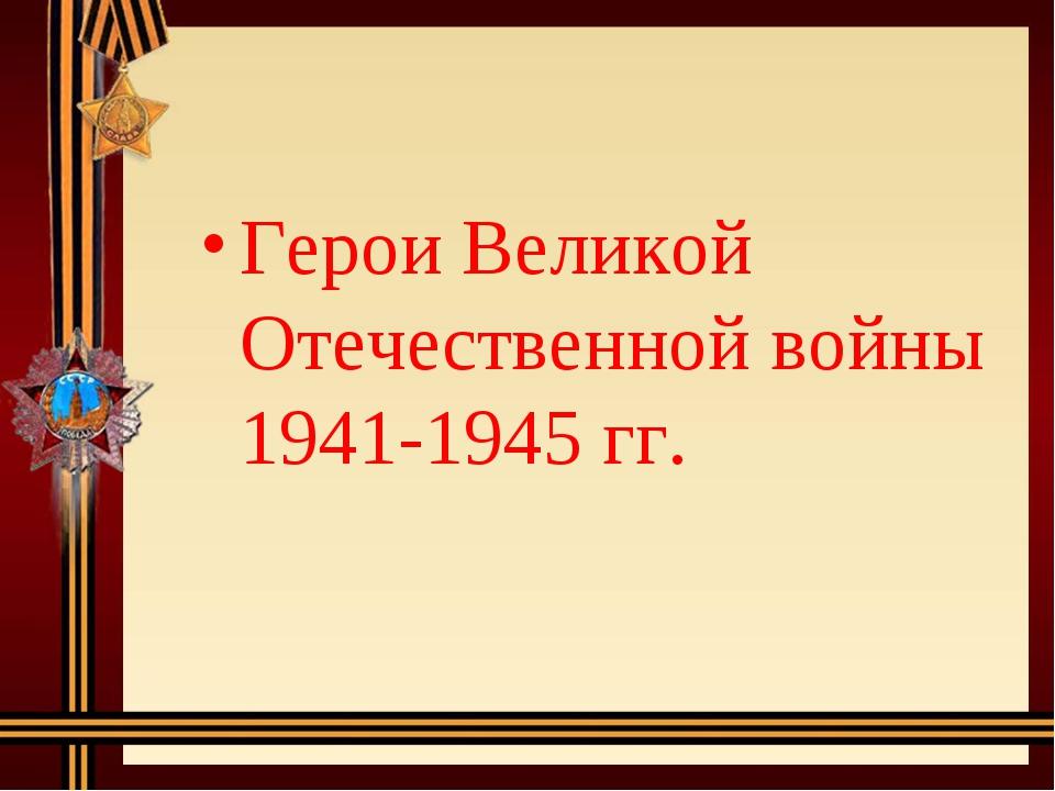 Герои Великой Отечественной войны 1941-1945 гг.