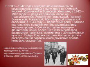 В 1941—1942 годах соединением Ковпака были осуществлены рейды в тылу врага по