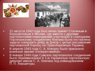 31 августа 1942 года был лично принят Сталиным и Ворошиловым в Москве, где вм