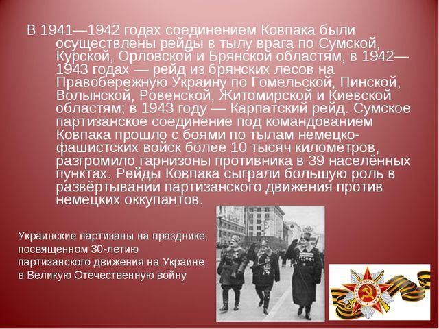 В 1941—1942 годах соединением Ковпака были осуществлены рейды в тылу врага по...