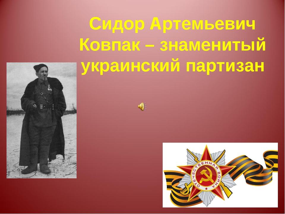 Сидор Артемьевич Ковпак – знаменитый украинский партизан