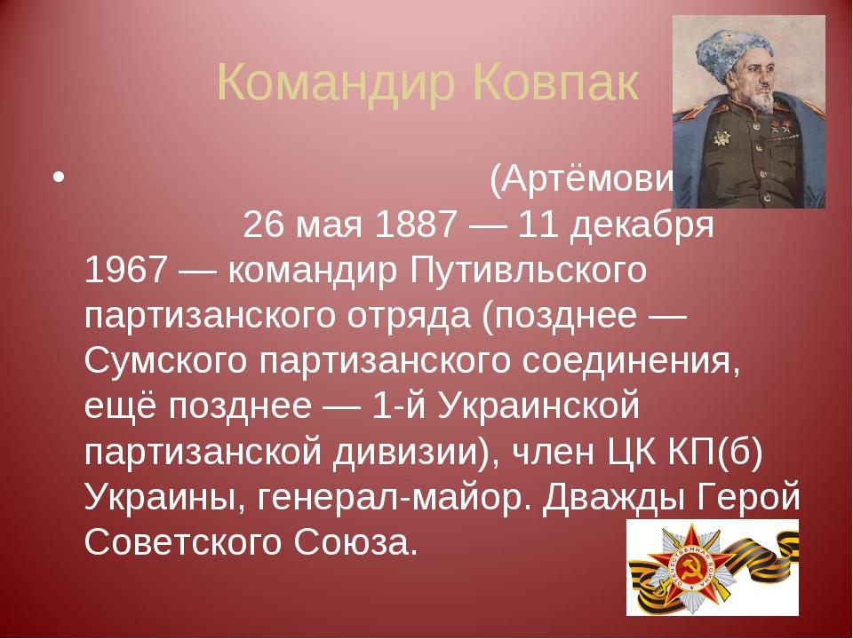 Командир Ковпак Си́дор Арте́мьевич (Артёмович) Ковпа́к 26мая 1887— 11 декаб...