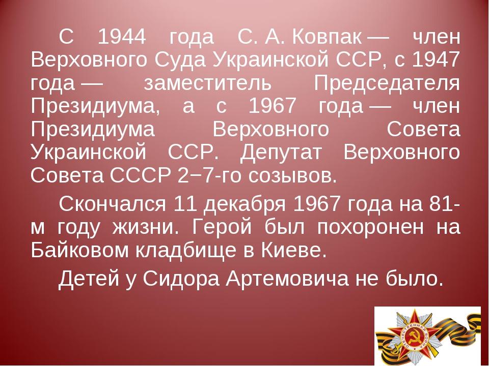 С 1944 года С.А.Ковпак— член Верховного Суда Украинской ССР, с 1947 года—...