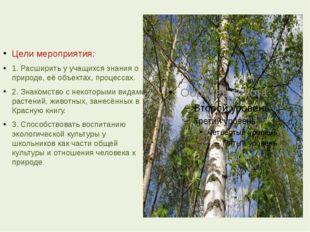 Цели мероприятия: 1. Расширить у учащихся знания о природе, её объектах, проц