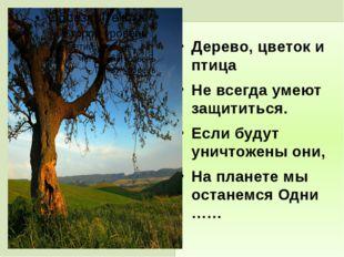 Дерево, цветок и птица Не всегда умеют защититься. Если будут уничтожены они,