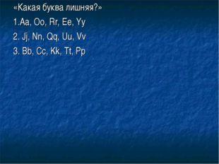 «Какая буква лишняя?» 1.Aa, Oo, Rr, Ee, Yy 2. Jj, Nn, Qq, Uu, Vv 3. Bb, Cc, K