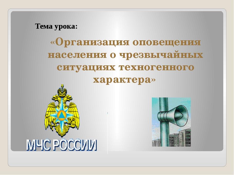 Тема урока: «Организация оповещения населения о чрезвычайных ситуациях техног...