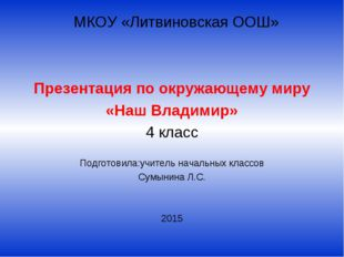МКОУ «Литвиновская ООШ» Презентация по окружающему миру «Наш Владимир» 4 кла