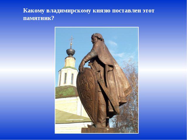 Какому владимирскому князю поставлен этот памятник?