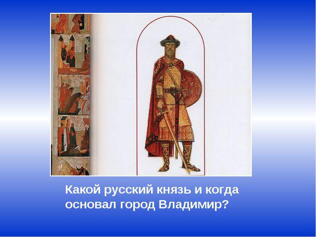 Какой русский князь и когда основал город Владимир?