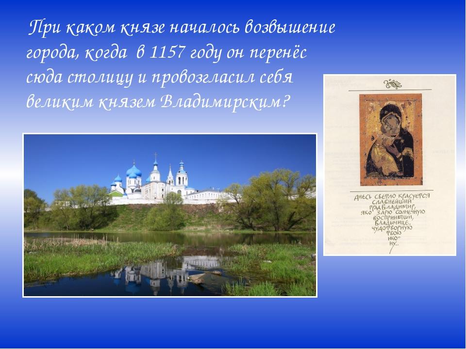 При каком князе началось возвышение города, когда в 1157 году он перенёс сюд...